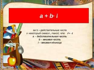 а + b· i aи b – действительные числа i- некоторый символ , такой, что i²= -1