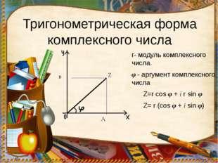 Тригонометрическая форма комплексного числа r- модуль комплексного числа. φ -