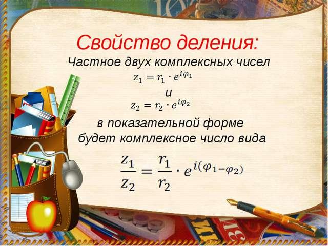Свойство деления: Частное двух комплексных чисел и в показательной форме буде...