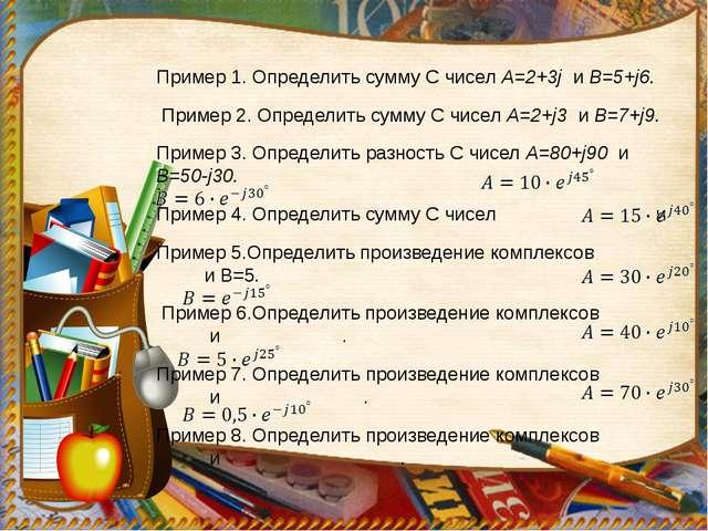 Пример 1. Определить сумму С чисел А=2+3j и В=5+j6. Пример 2. Определить сумм...