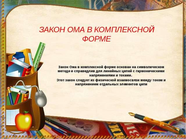 ЗАКОН ОМА В КОМПЛЕКСНОЙ ФОРМЕ Закон Ома в комплексной форме основан на символ...