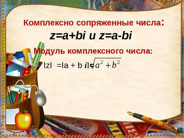 Комплексно сопряженные числа: z=a+bi и z=a-bi Модуль комплексного числа: IzI...