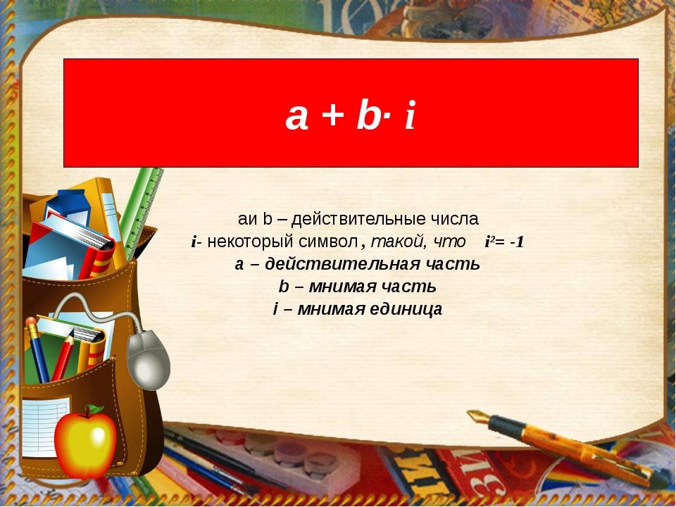 а + b· i aи b – действительные числа i- некоторый символ , такой, что i²= -1...