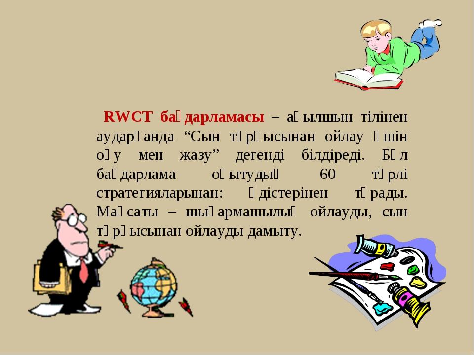 """RWCT бағдарламасы – ағылшын тілінен аударғанда """"Сын тұрғысынан ойлау үшін оқ..."""