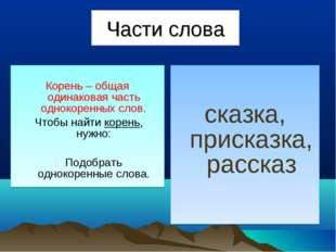 Части слова Корень – общая одинаковая часть однокоренных слов. Чтобы найти ко