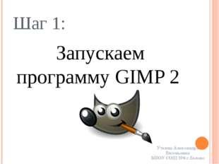 Шаг 1: Запускаем программу GIMP 2 Уткина Александра Евгеньевна МБОУ СОШ №8 г.
