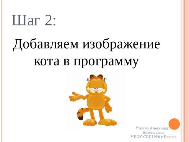 Шаг 2: Добавляем изображение кота в программу Уткина Александра Евгеньевна МБ...