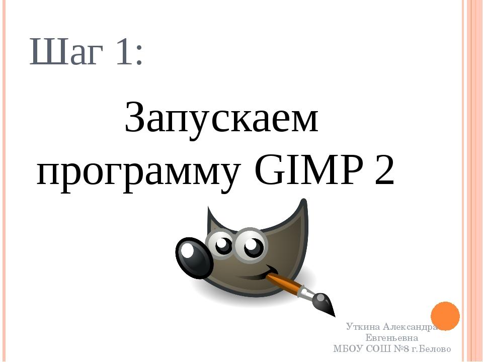 Шаг 1: Запускаем программу GIMP 2 Уткина Александра Евгеньевна МБОУ СОШ №8 г....