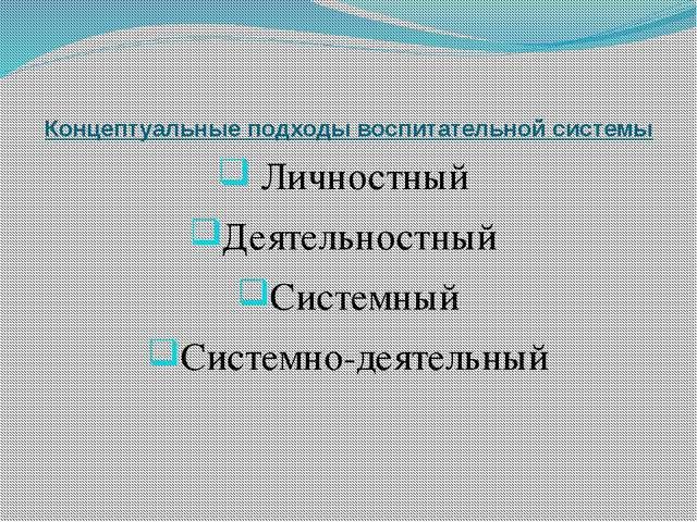 Концептуальные подходы воспитательной системы Личностный Деятельностный Систе...
