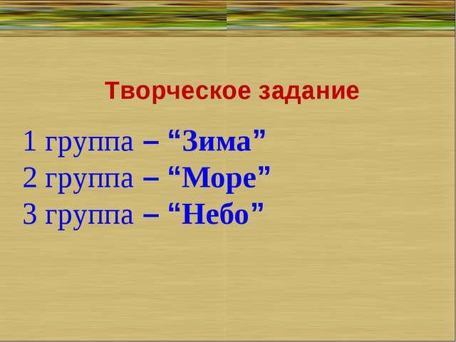"""Творческое задание 1 группа– """"Зима"""" 2 группа– """"Море"""" 3 группа– """"Небо"""""""