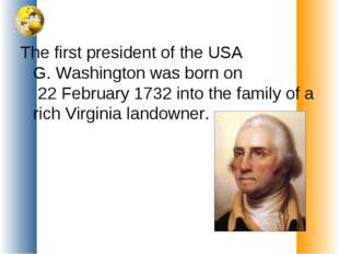 The first president of the USA G. Washington was born on 22 February 1732 int