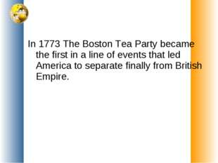 In 1773 The Boston Tea Party became the first in a line of events that led Am
