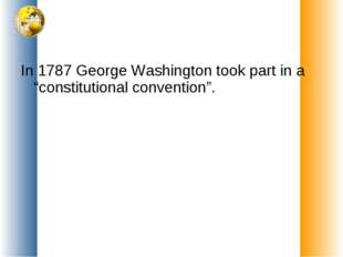 "In 1787 George Washington took part in a ""constitutional convention""."