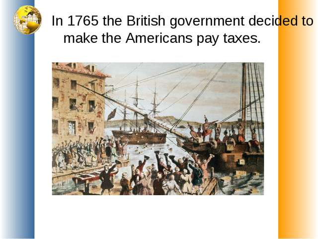 In 1765 the British government decided to make the Americans pay taxes.