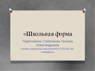 «Школьная форма Подготовила: Глебенкова Татьяна Александровна учитель начальн