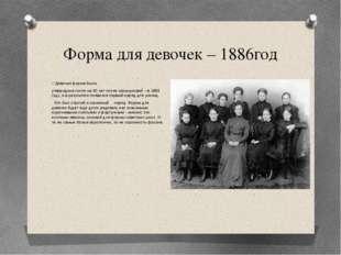 Форма для девочек – 1886год Девичья форма была утверждена почти на 60 лет поз