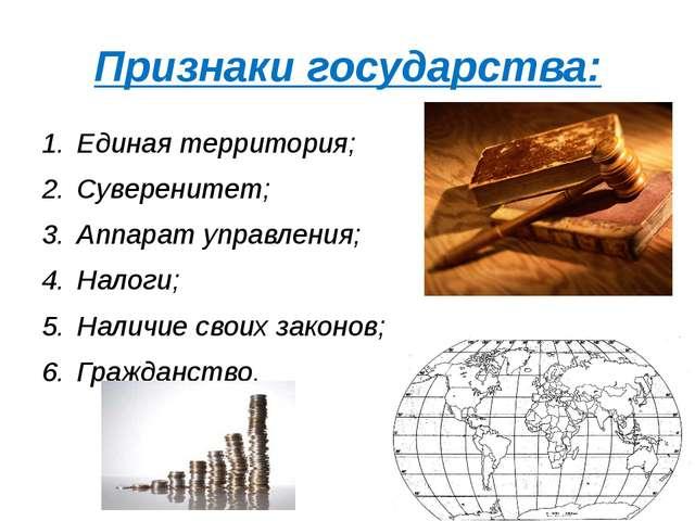 Признаки государства: Единая территория; Суверенитет; Аппарат управления; Нал...