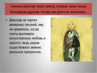 Шекспир не терпел манерных писаний, ему не нравилось, когда поэты воспевали и