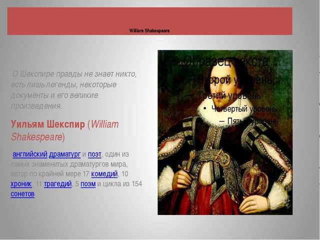 William Shakespeare О Шекспире правды не знает никто, есть лишь легенды, не...