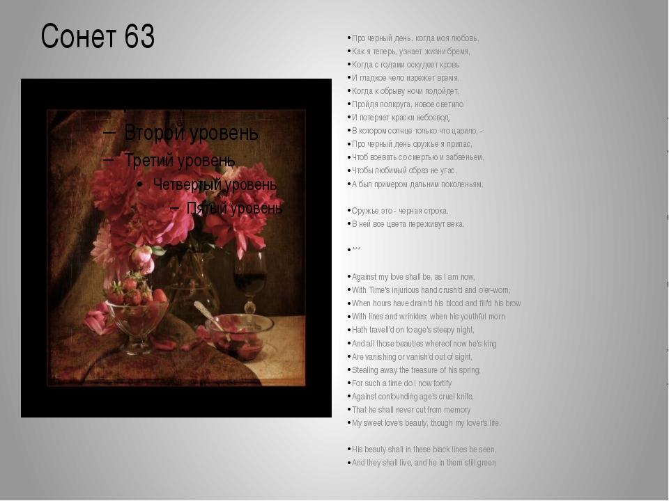 Сонет 63 Про черный день, когда моя любовь, Как я теперь, узнает жизни бремя,...