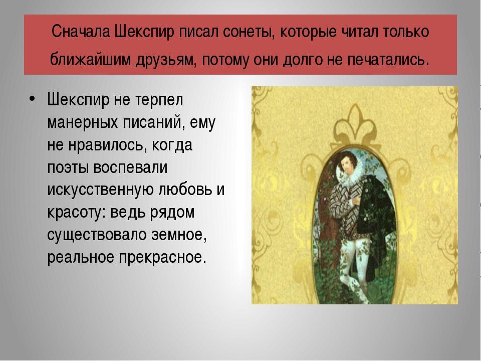 Шекспир не терпел манерных писаний, ему не нравилось, когда поэты воспевали и...