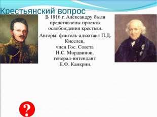 Крестьянский вопрос В 1816 г. Александру были представлены проекты освобожден