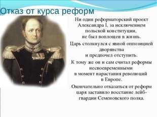 Отказ от курса реформ Ни один реформаторский проект Александра I, за исключен