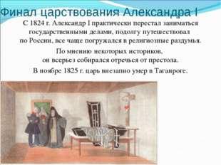 Финал царствования Александра I С 1824 г. Александр I практически перестал за