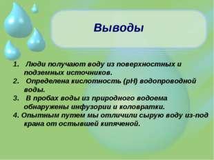 Выводы Люди получают воду из поверхностных и подземных источников. Определена