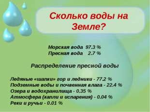 Сколько воды на Земле? Морская вода 97.3 % Пресная вода 2.7 % Распределение п