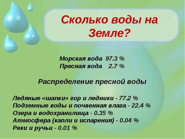 Сколько воды на Земле? Морская вода 97.3 % Пресная вода 2.7 % Распределение п...
