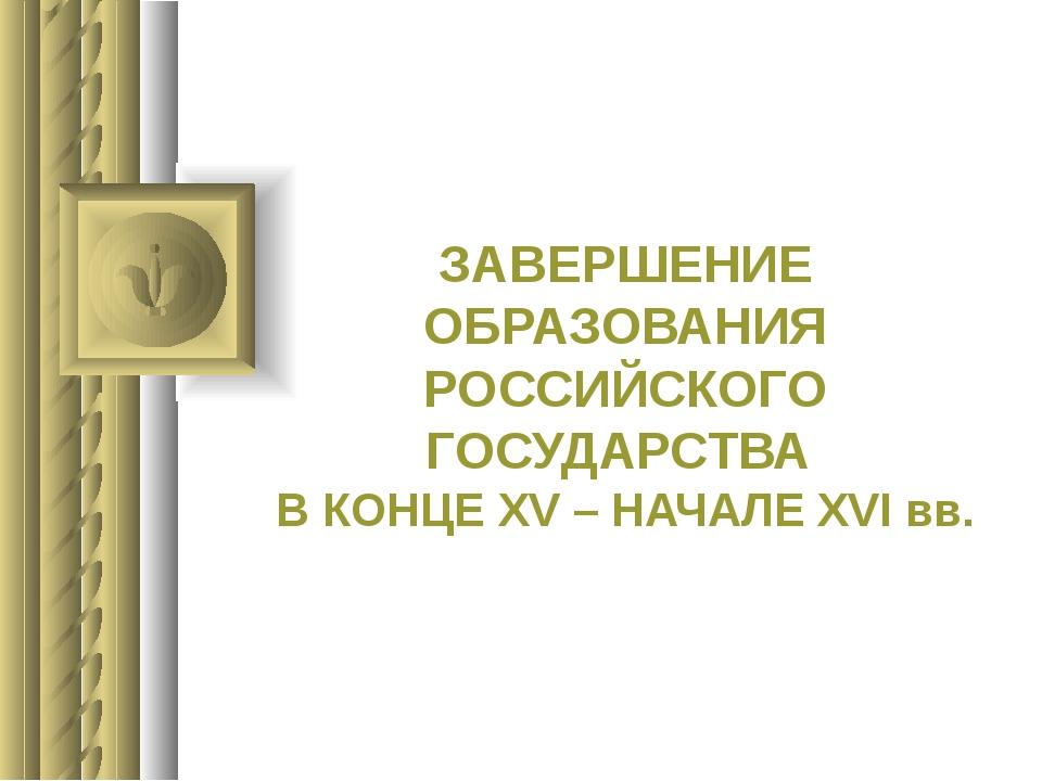 ЗАВЕРШЕНИЕ ОБРАЗОВАНИЯ РОССИЙСКОГО ГОСУДАРСТВА В КОНЦЕ XV – НАЧАЛЕ XVI вв.