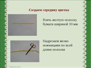 Создаем середину цветка Взять желтую полоску бумаги шириной 10 мм Надрезаем
