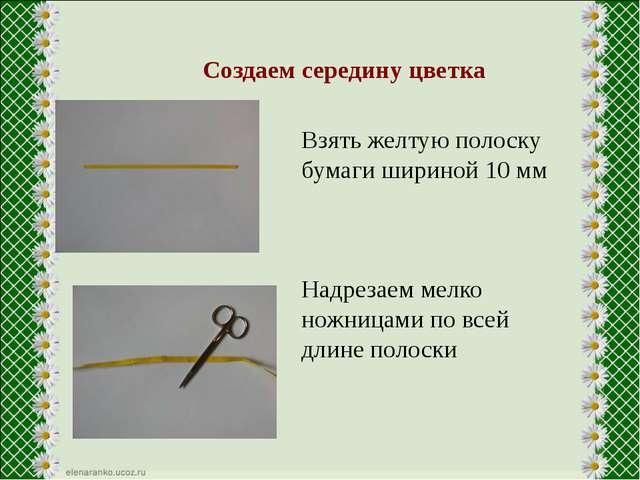 Создаем середину цветка Взять желтую полоску бумаги шириной 10 мм Надрезаем...
