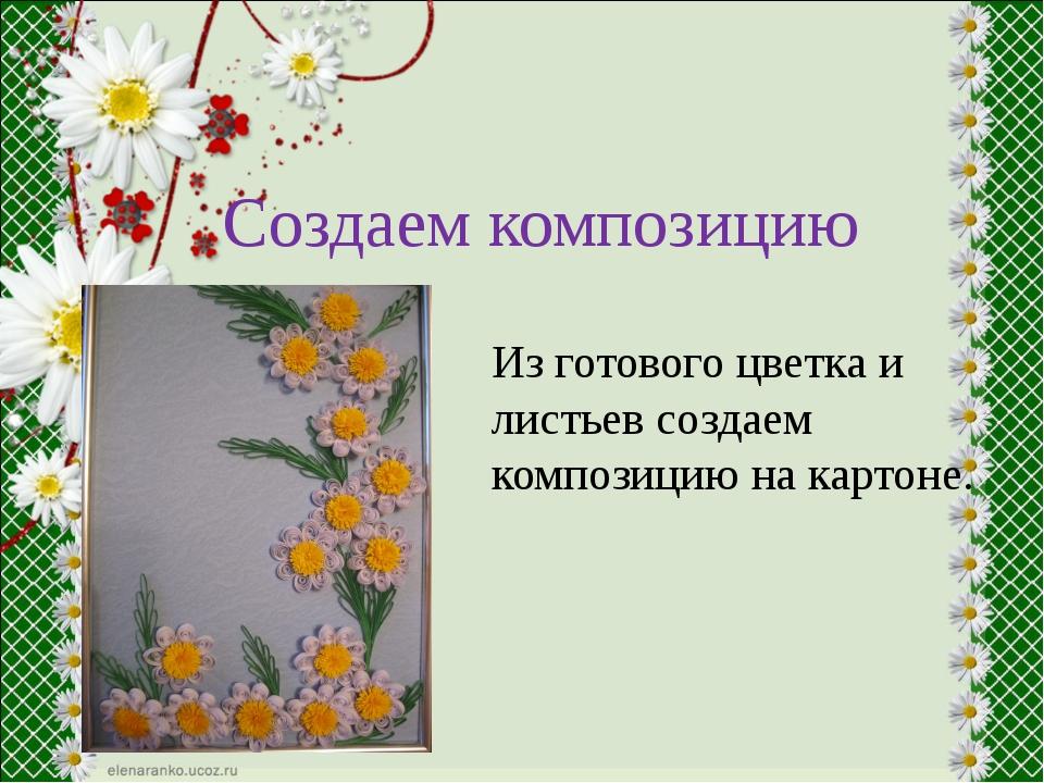 Создаем композицию Из готового цветка и листьев создаем композицию на картоне.