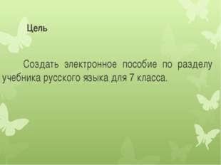 Цель Создать электронное пособие по разделу учебника русского языка для 7 кла