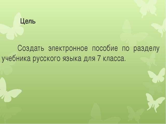 Цель Создать электронное пособие по разделу учебника русского языка для 7 кла...