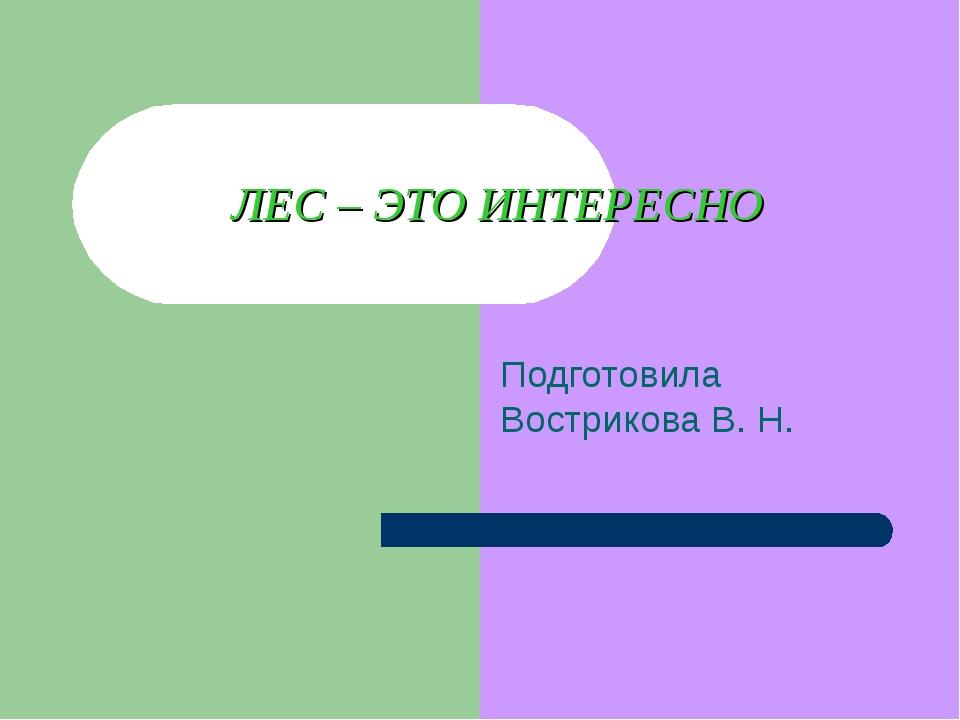 ЛЕС – ЭТО ИНТЕРЕСНО Подготовила Вострикова В. Н.