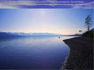 Это озеро лежит за полярным кругом, в царстве холода и вечной мерзлоты. Оно н