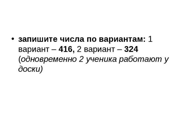 запишите числа по вариантам: 1 вариант – 416, 2 вариант – 324 (одновременно...