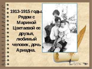 * 1913-1915 годы. Рядом с Мариной Цветаевой ее друзья, любимый человек, дочь