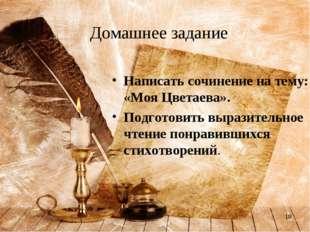 * Домашнее задание Написать сочинение на тему: «Моя Цветаева». Подготовить вы