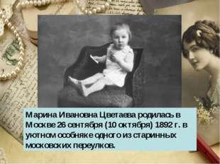 * Марина Ивановна Цветаева родилась в Москве 26 сентября (10 октября) 1892 г.