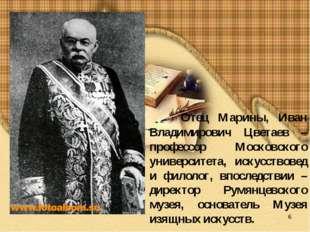 * Отец Марины, Иван Владимирович Цветаев – профессор Московского университета