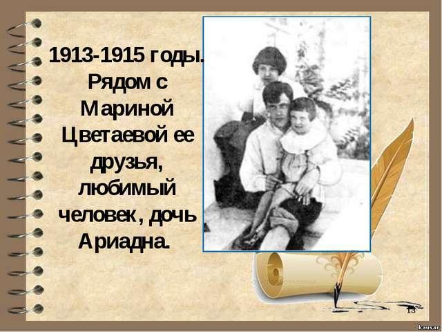 * 1913-1915 годы. Рядом с Мариной Цветаевой ее друзья, любимый человек, дочь...