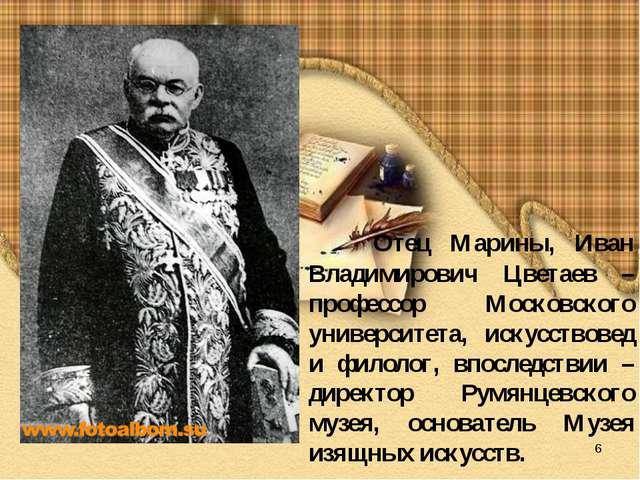 * Отец Марины, Иван Владимирович Цветаев – профессор Московского университета...