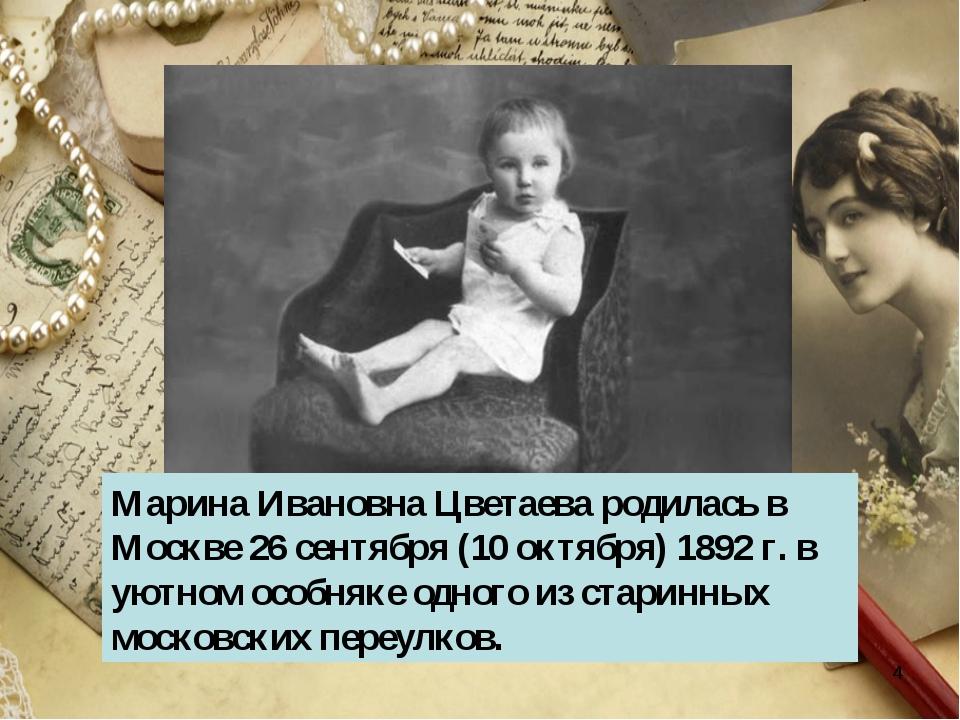 * Марина Ивановна Цветаева родилась в Москве 26 сентября (10 октября) 1892 г....