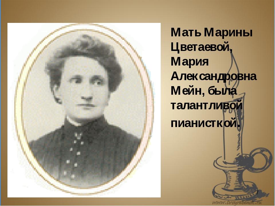* Мать Марины Цветаевой, Мария Александровна Мейн, была талантливой пианисткой.