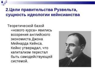 2.Цели правительства Рузвельта, сущность идеологии кейнсианства Теоретической