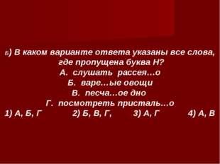 Б) В каком варианте ответа указаны все слова, где пропущена буква Н? А. слуша